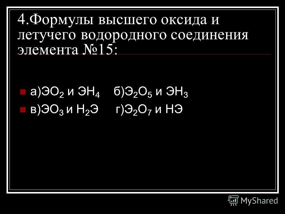 4.Формулы высшего оксида и летучего водородного соединения элемента 15: а)ЭО 2 и ЭН 4 б)Э 2 О 5 и ЭН 3 в)ЭО 3 и Н 2 Э г)Э 2 О 7 и НЭ