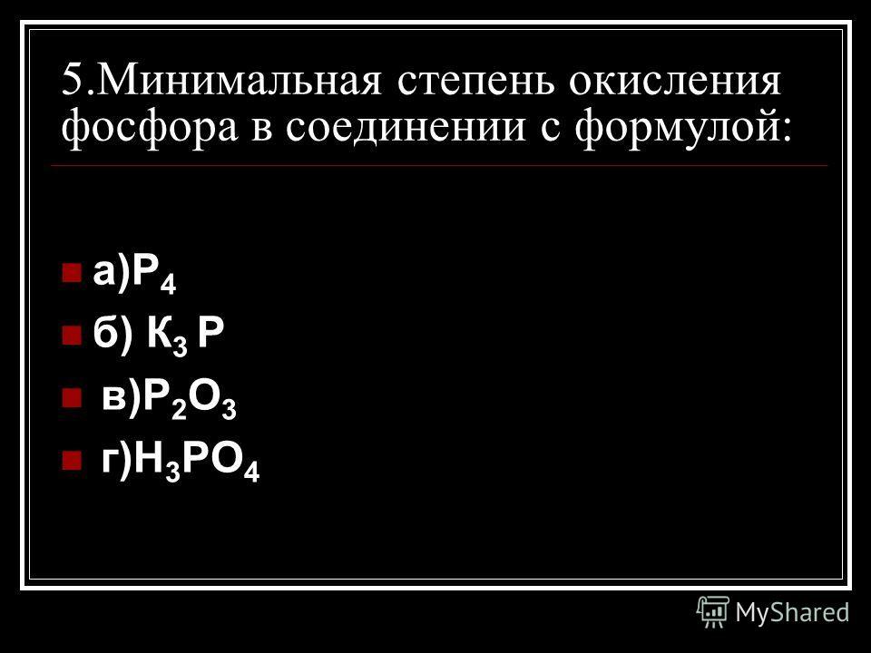 5.Минимальная степень окисления фосфора в соединении с формулой: а)Р 4 б) К 3 Р в)Р 2 О 3 г)Н 3 РО 4