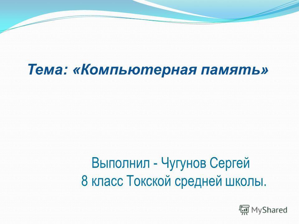 Тема: «Компьютерная память» Выполнил - Чугунов Сергей 8 класс Токской средней школы.