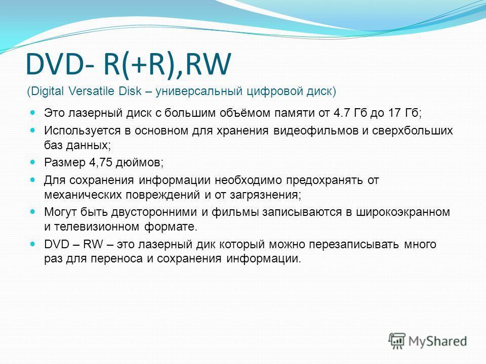 DVD- R(+R),RW (Digital Versatile Disk – универсальный цифровой диск) Это лазерный диск с большим объёмом памяти от 4.7 Гб до 17 Гб; Используется в основном для хранения видеофильмов и сверхбольших баз данных; Размер 4,75 дюймов; Для сохранения информ