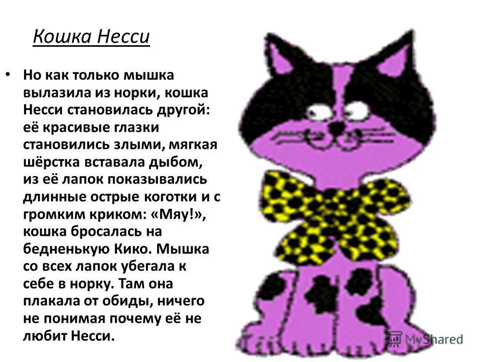 Кошка Несси Но как только мышка вылазила из норки, кошка Несси становилась другой: её красивые глазки становились злыми, мягкая шёрстка вставала дыбом, из её лапок показывались длинные острые коготки и с громким криком: «Мяу!», кошка бросалась на бед