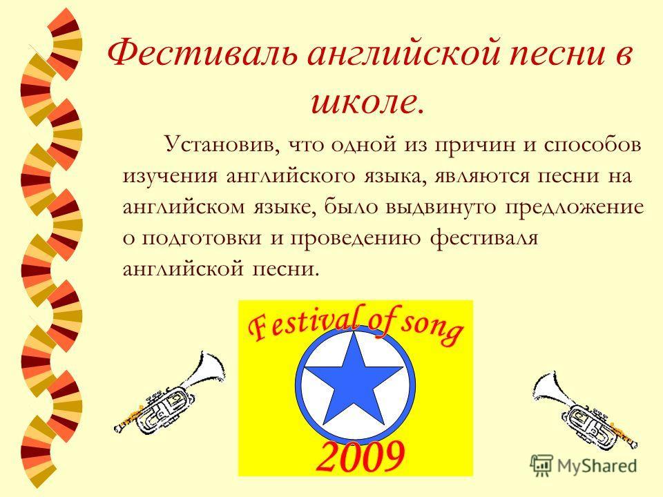 Фестиваль английской песни в школе. Установив, что одной из причин и способов изучения английского языка, являются песни на английском языке, было выдвинуто предложение о подготовки и проведению фестиваля английской песни.