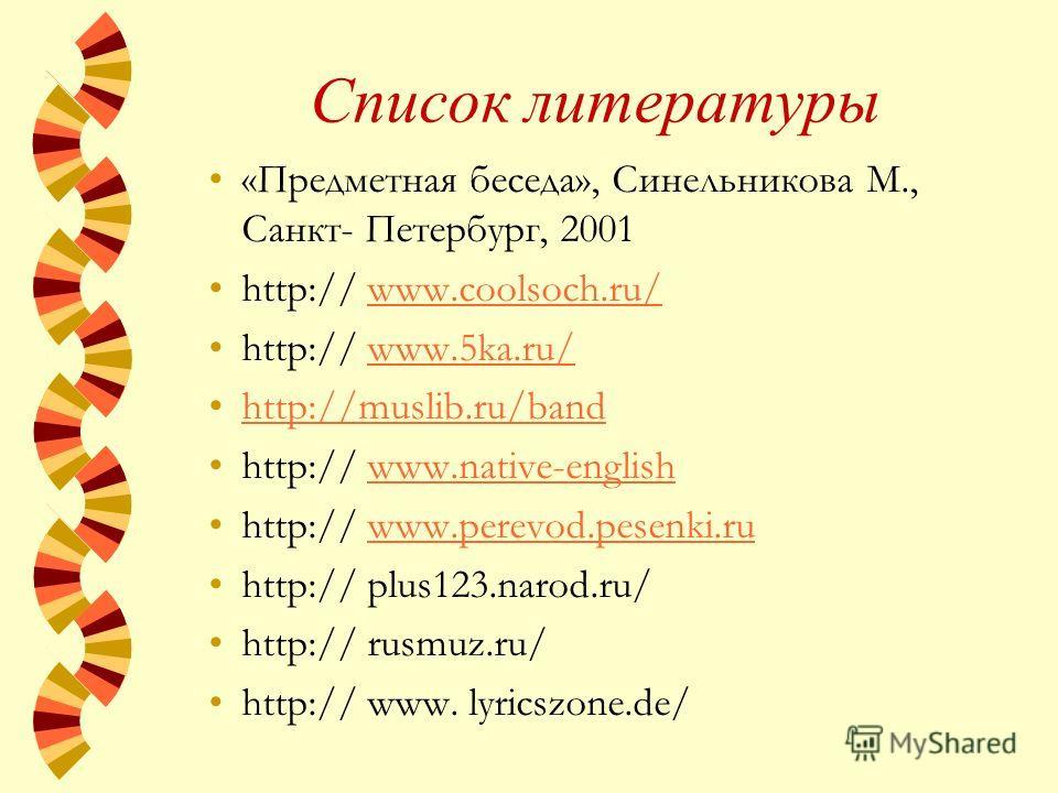 Список литературы «Предметная беседа», Синельникова М., Санкт- Петербург, 2001 http:// www.coolsoch.ru/www.coolsoch.ru/ http:// www.5ka.ru/www.5ka.ru/ http://muslib.ru/band http:// www.native-englishwww.native-english http:// www.perevod.pesenki.ruww