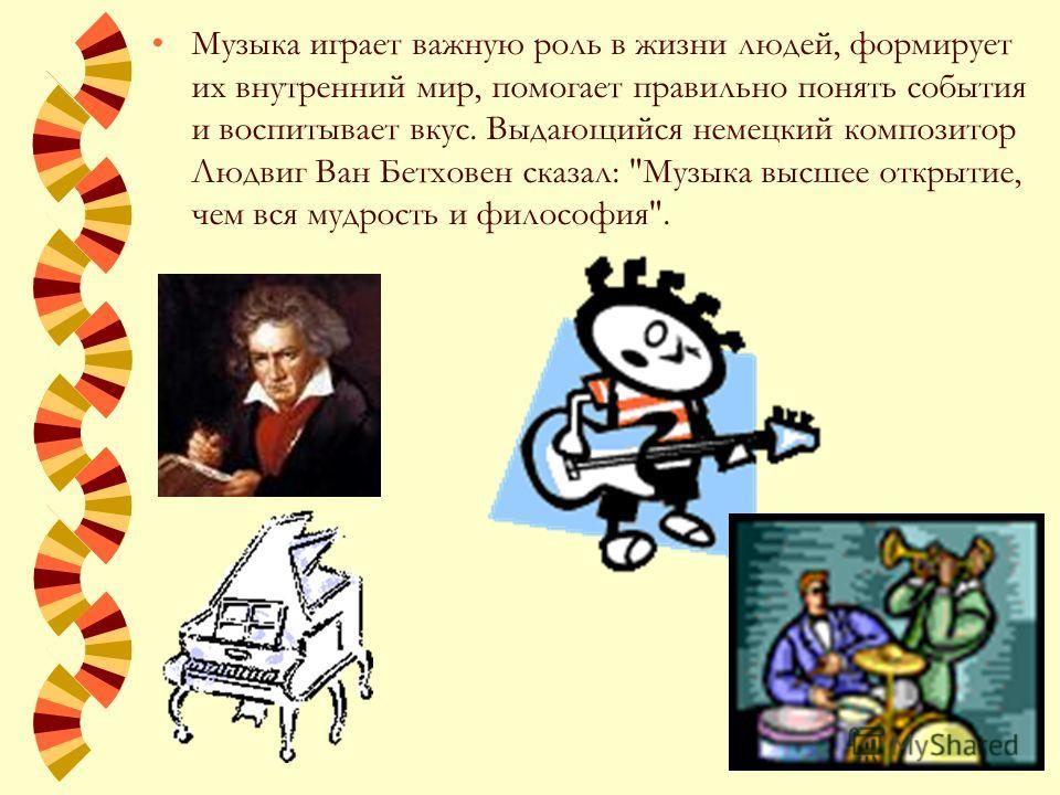 Музыка играет важную роль в жизни людей, формирует их внутренний мир, помогает правильно понять события и воспитывает вкус. Выдающийся немецкий композитор Людвиг Ван Бетховен сказал: Музыка высшее открытие, чем вся мудрость и философия.