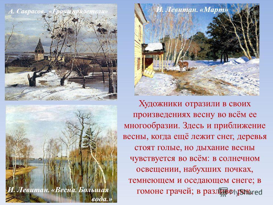 И. Левитан. «Март» И. Левитан. «Весна. Большая вода.» А. Саврасов. «Грачи прилетели» Художники отразили в своих произведениях весну во всём ее многообразии. Здесь и приближение весны, когда ещё лежит снег, деревья стоят голые, но дыхание весны чувств