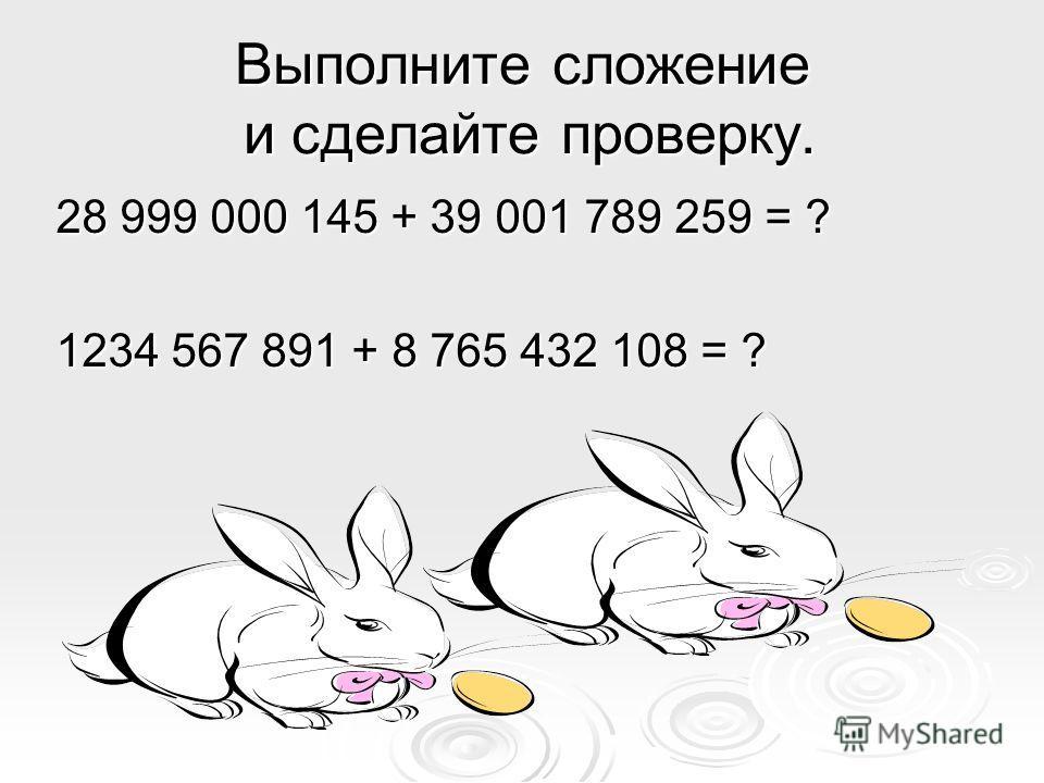 Выполните сложение и сделайте проверку. 28 999 000 145 + 39 001 789 259 = ? 1234 567 891 + 8 765 432 108 = ?
