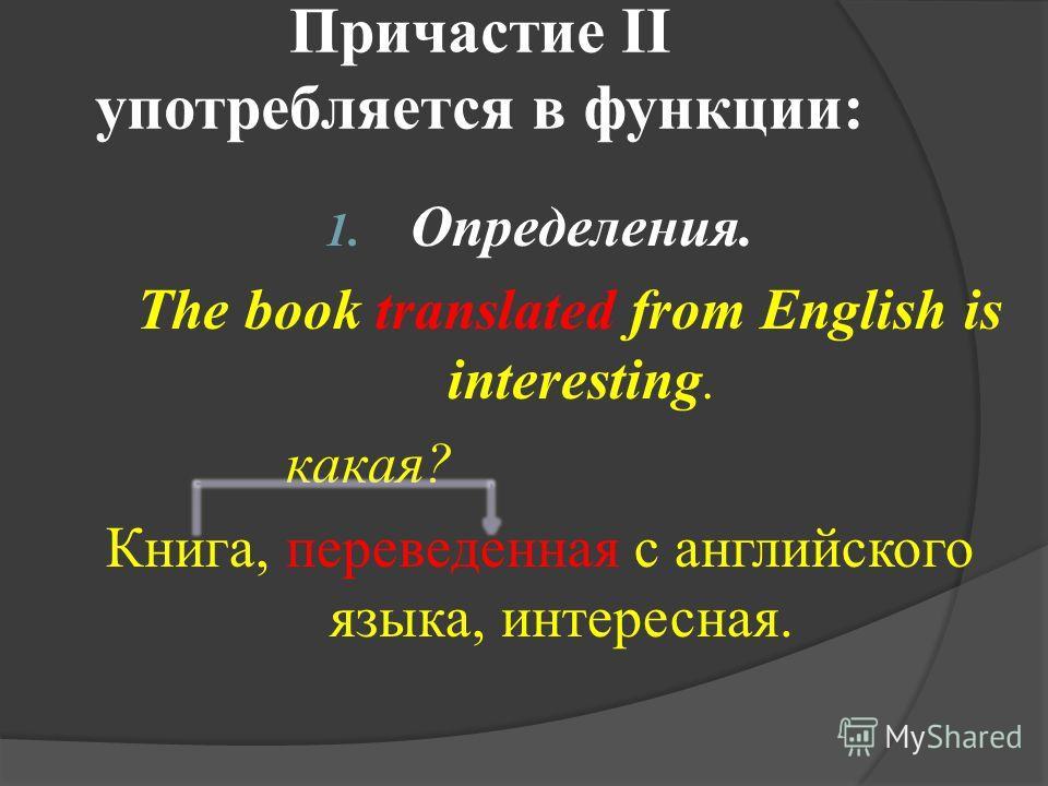 Причастие II употребляется в функции: 1. Определения. The book translated from English is interesting. какая? Книга, переведенная с английского языка, интересная.