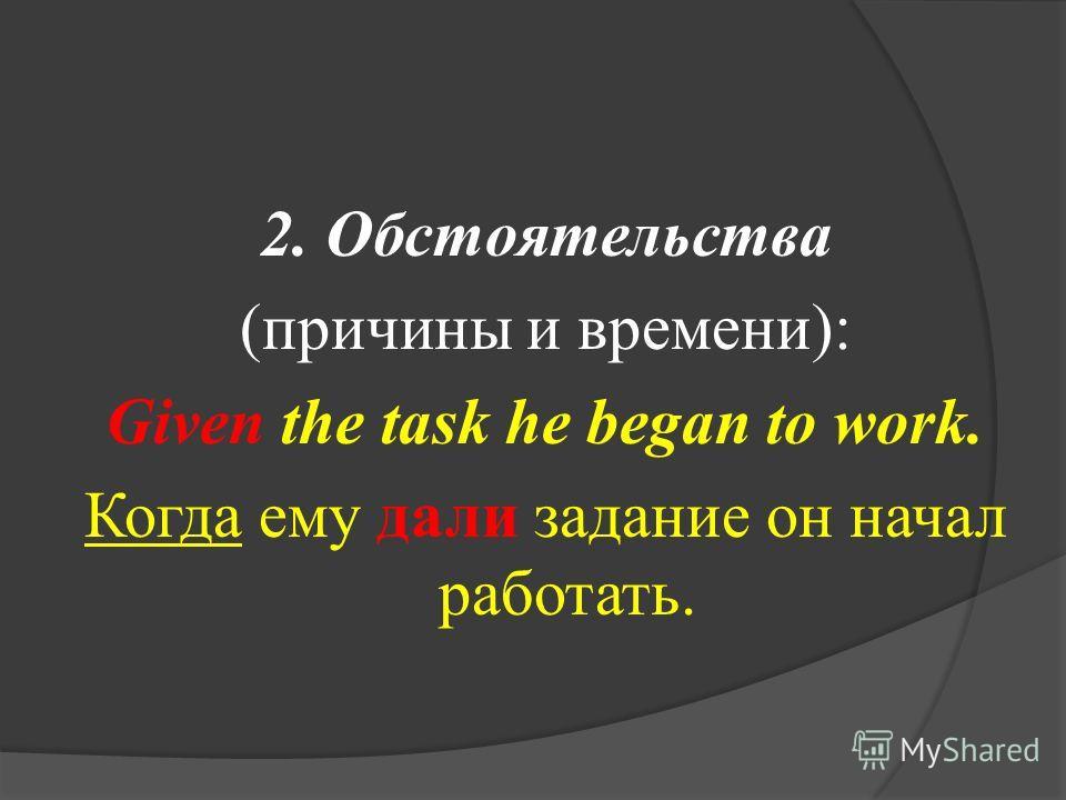 2. Обстоятельства (причины и времени): Given the task he began to work. Когда ему дали задание он начал работать.