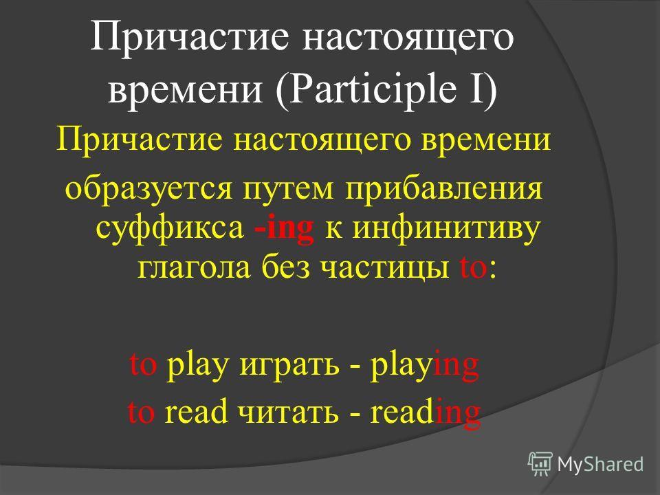 Причастие настоящего времени (Participle I) Причастие настоящего времени образуется путем прибавления суффикса -ing к инфинитиву глагола без частицы to: to play играть - playing to read читать - reading
