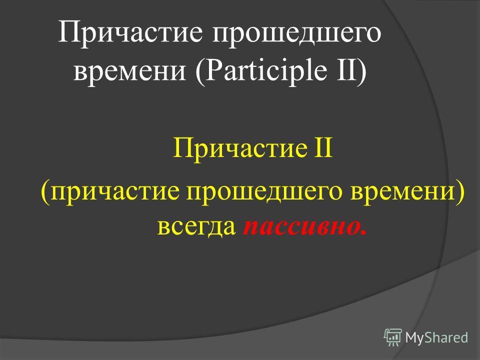 Причастие прошедшего времени (Participle II) Причастие II (причастие прошедшего времени) всегда пассивно.
