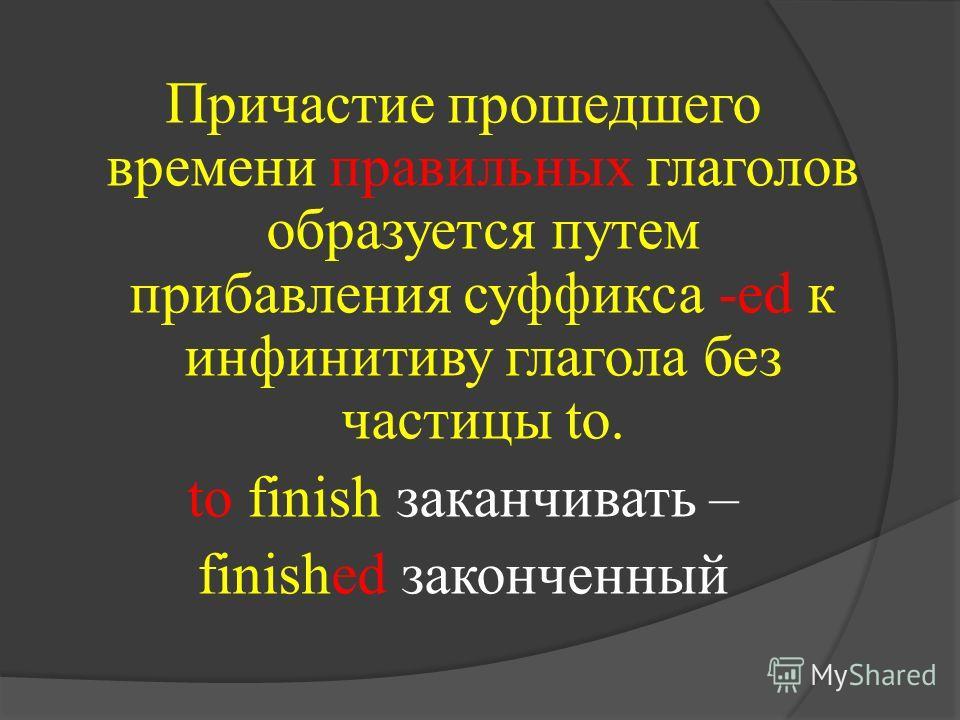 Причастие прошедшего времени правильных глаголов образуется путем прибавления суффикса -ed к инфинитиву глагола без частицы to. to finish заканчивать – finished законченный