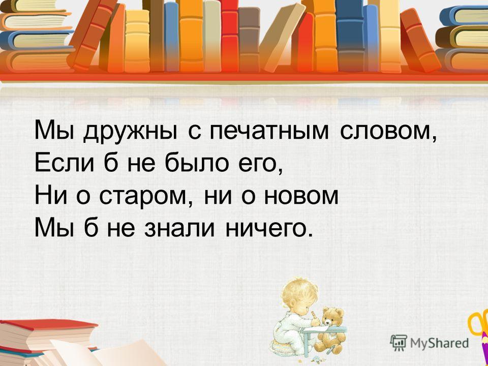 Мы дружны с печатным словом, Если б не было его, Ни о старом, ни о новом Мы б не знали ничего.