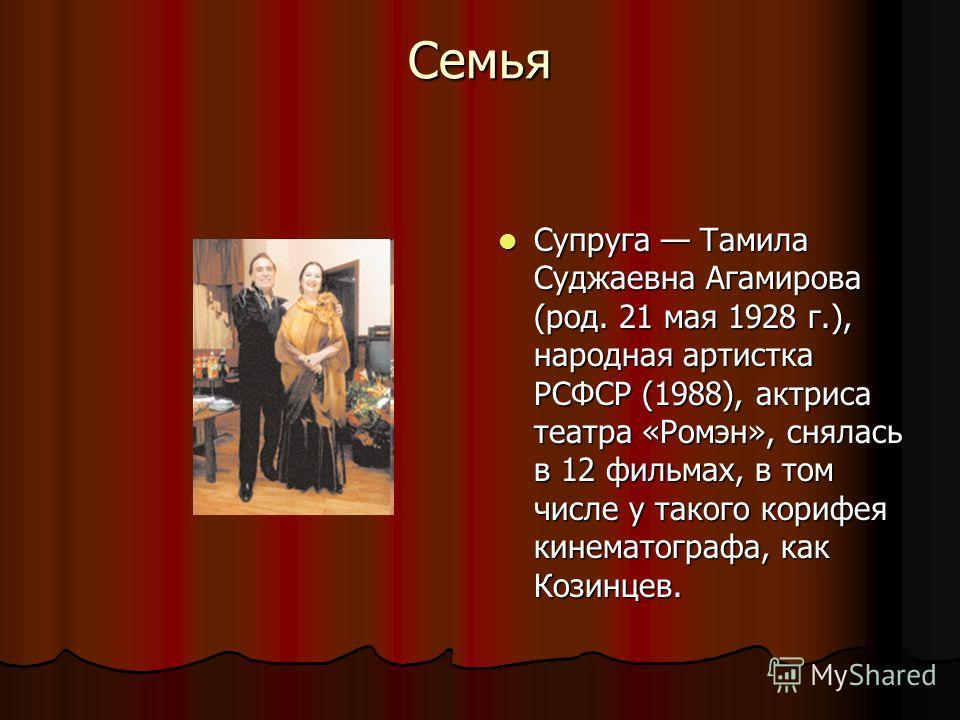 Семья Супруга Тамила Суджаевна Агамирова (род. 21 мая 1928 г.), народная артистка РСФСР (1988), актриса театра «Ромэн», снялась в 12 фильмах, в том числе у такого корифея кинематографа, как Козинцев. Супруга Тамила Суджаевна Агамирова (род. 21 мая 19