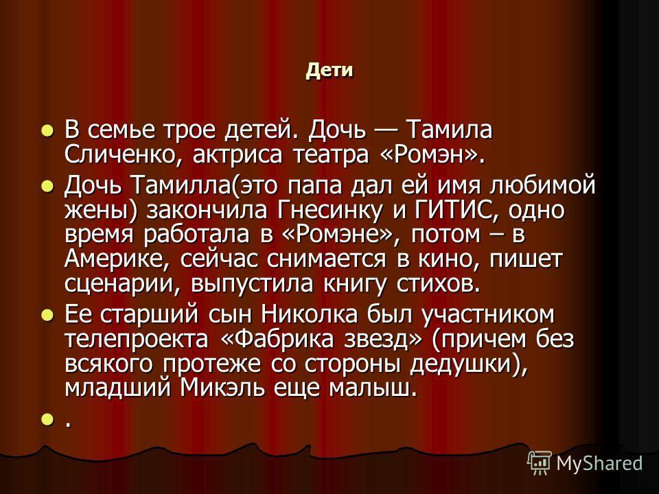 Дети В семье трое детей. Дочь Тамила Сличенко, актриса театра «Ромэн». В семье трое детей. Дочь Тамила Сличенко, актриса театра «Ромэн». Дочь Тамилла(это папа дал ей имя любимой жены) закончила Гнесинку и ГИТИС, одно время работала в «Ромэне», потом