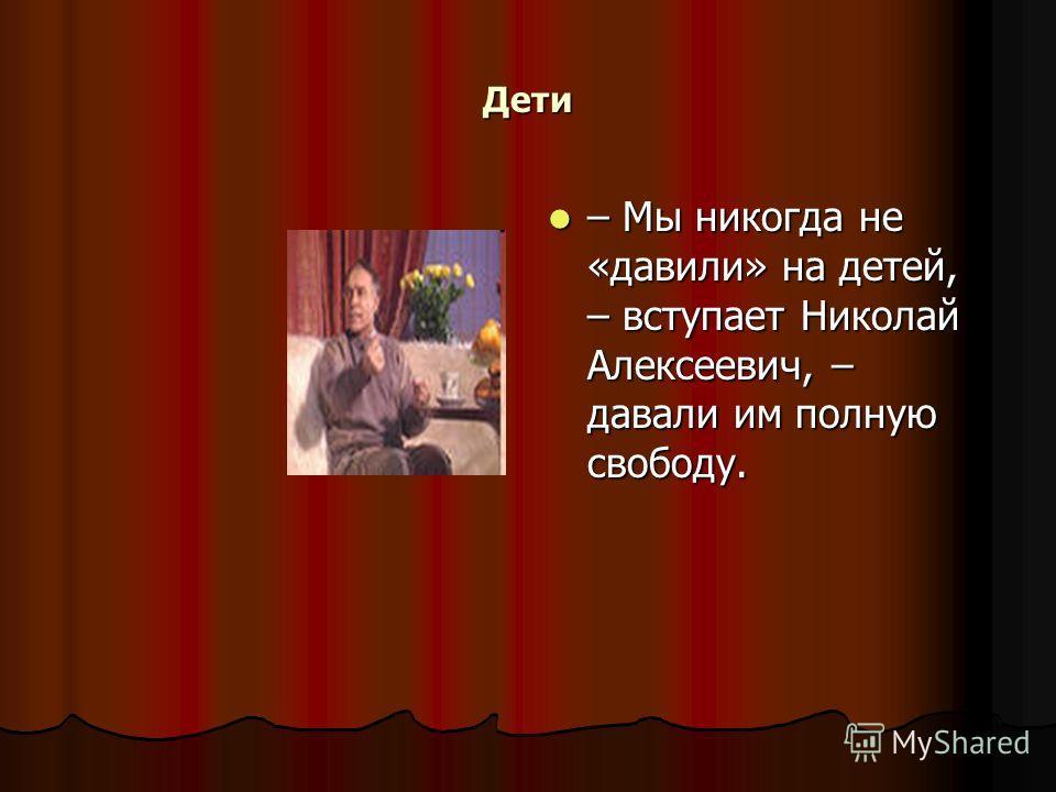 Дети – Мы никогда не «давили» на детей, – вступает Николай Алексеевич, – давали им полную свободу. – Мы никогда не «давили» на детей, – вступает Николай Алексеевич, – давали им полную свободу.