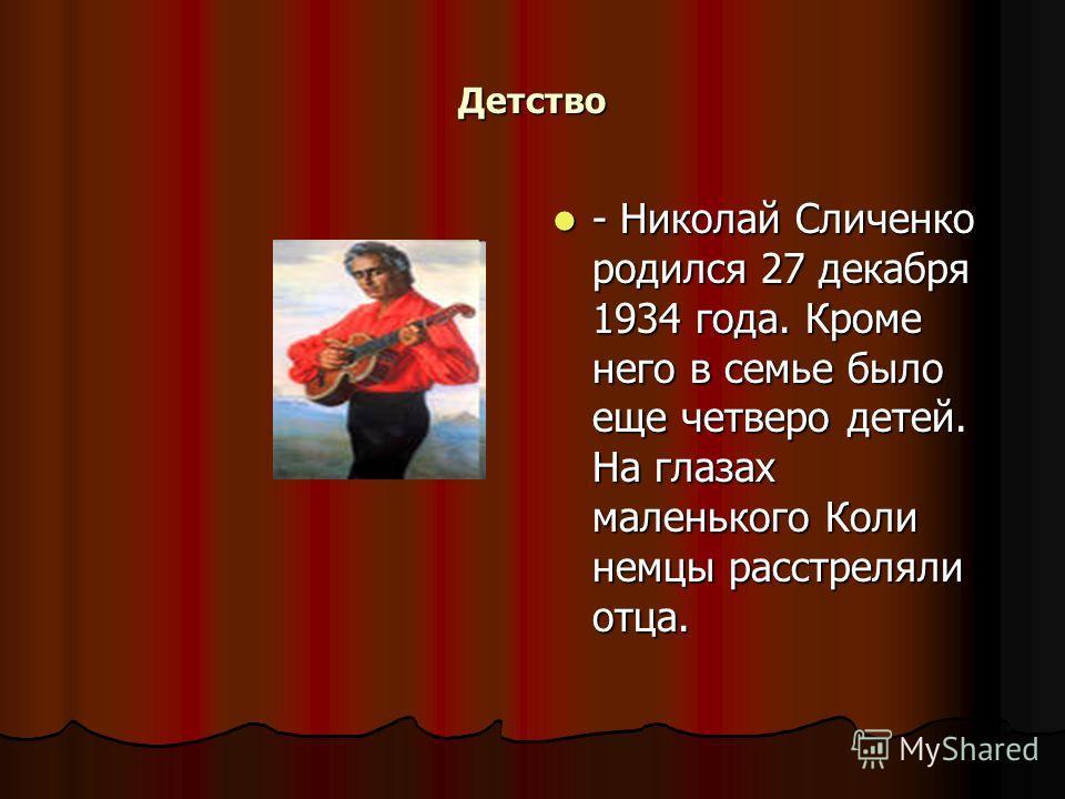 Детство - Николай Сличенко родился 27 декабря 1934 года. Кроме него в семье было еще четверо детей. На глазах маленького Коли немцы расстреляли отца. - Николай Сличенко родился 27 декабря 1934 года. Кроме него в семье было еще четверо детей. На глаза
