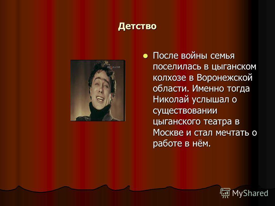 Детство После войны семья поселилась в цыганском колхозе в Воронежской области. Именно тогда Николай услышал о существовании цыганского театра в Москве и стал мечтать о работе в нём. После войны семья поселилась в цыганском колхозе в Воронежской обла