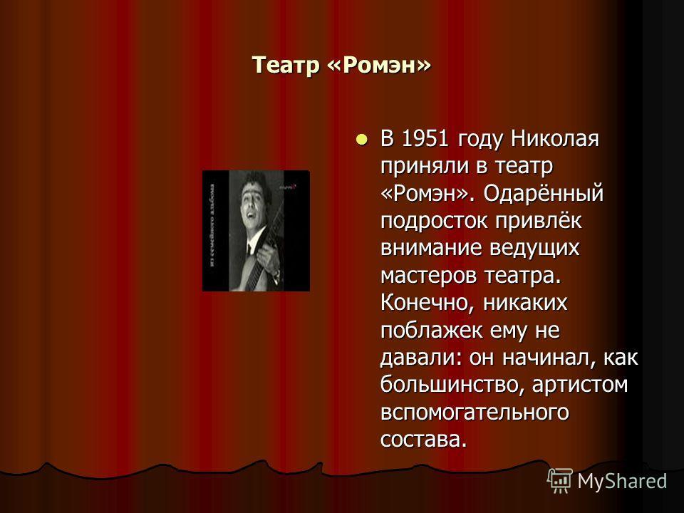 Театр «Ромэн» В 1951 году Николая приняли в театр «Ромэн». Одарённый подросток привлёк внимание ведущих мастеров театра. Конечно, никаких поблажек ему не давали: он начинал, как большинство, артистом вспомогательного состава. В 1951 году Николая прин