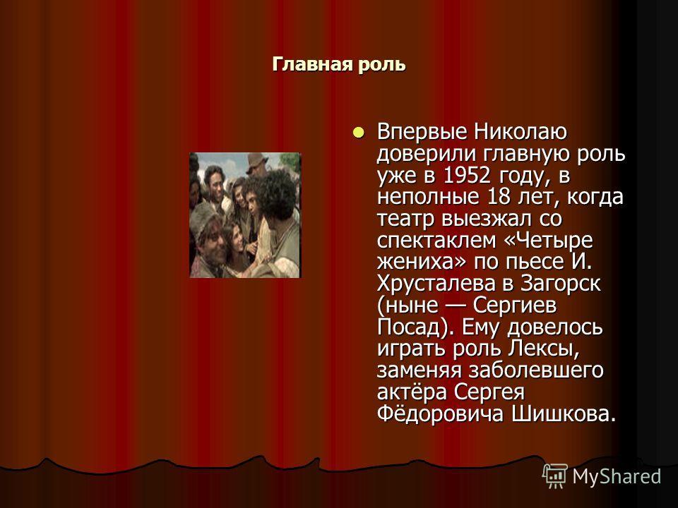 Главная роль Впервые Николаю доверили главную роль уже в 1952 году, в неполные 18 лет, когда театр выезжал со спектаклем «Четыре жениха» по пьесе И. Хрусталева в Загорск (ныне Сергиев Посад). Ему довелось играть роль Лексы, заменяя заболевшего актёра