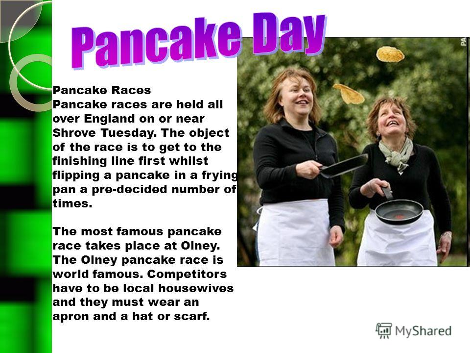 Pancake Races Pancake races are held all over England on or near Shrove Tuesday. The object of the race is to get to the finishing line first whilst flipping a pancake in a frying pan a pre-decided number of times. The most famous pancake race takes