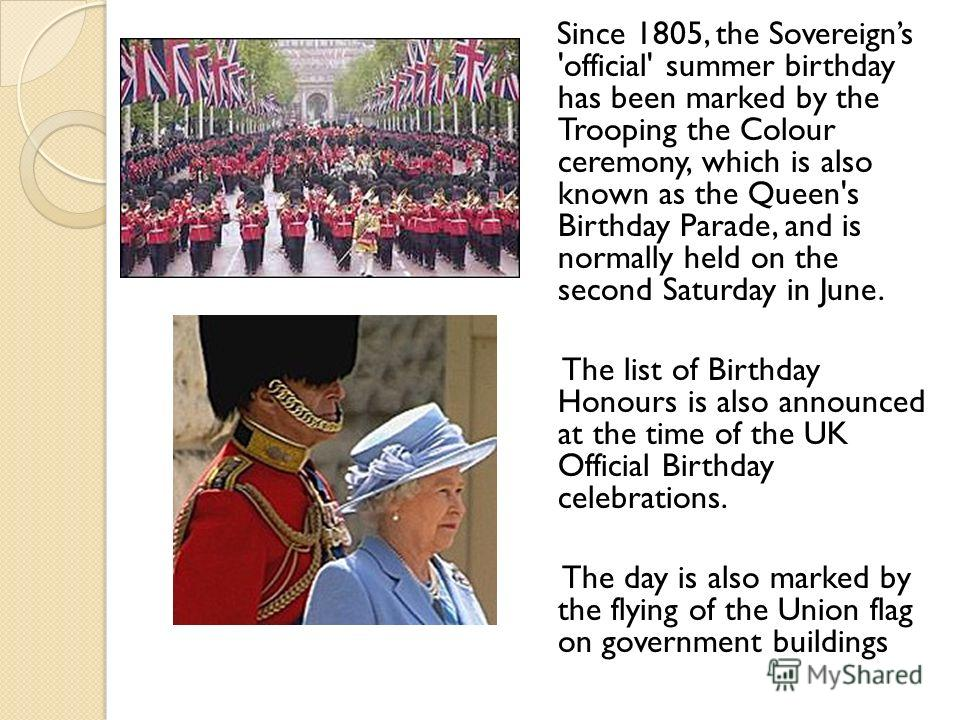 Since 1805, the Sovereigns 'official' summer birthday has been marked by the Trooping the Colour ceremony, which is also known as the Queen's Birthday Parade, and is normally held on the second Saturday in June. The list of Birthday Honours is also a