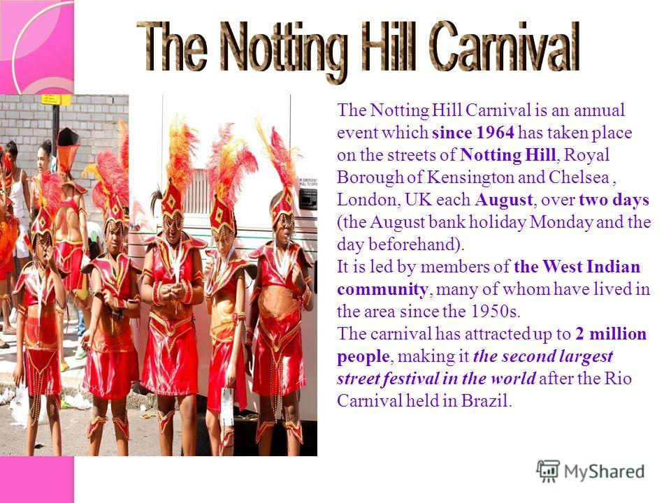 The Notting Hill Carnival is an annual event which since 1964 has taken place on the streets of Notting Hill, Royal Borough of Kensington and Chelsea, London, UK each August, over two days (the August bank holiday Monday and the day beforehand). It i
