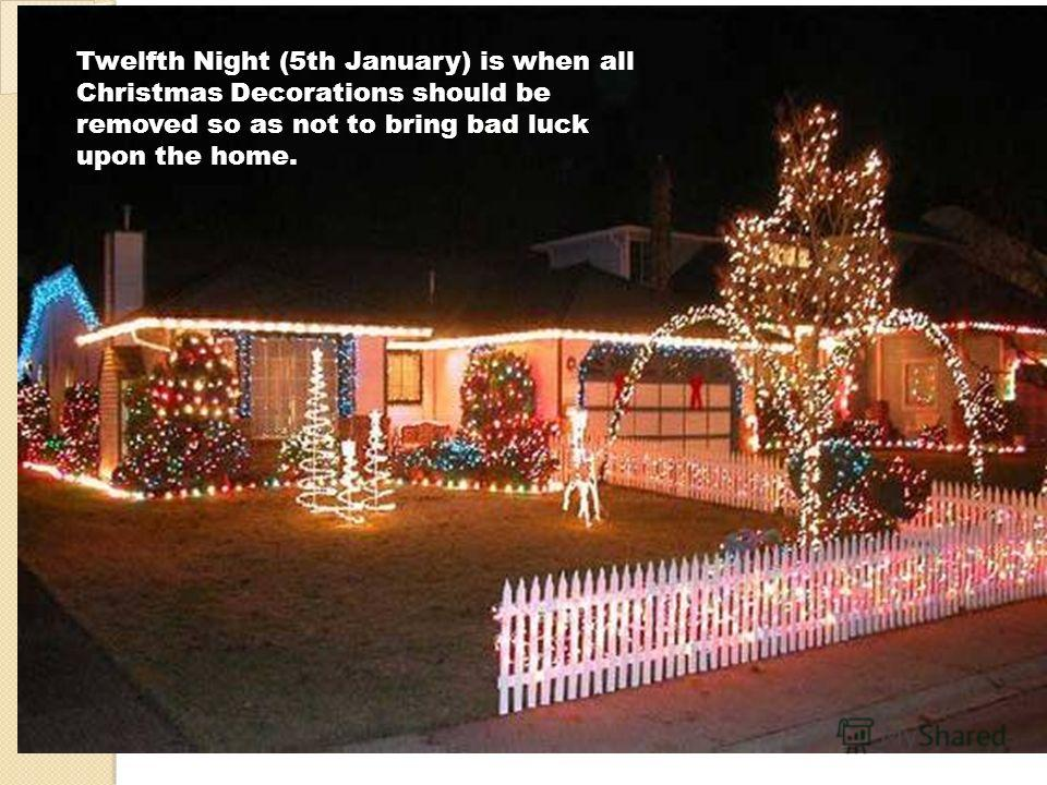 Twelfth Night (5th January) is when all Christmas Decorations should be removed so as not to bring bad luck upon the home.