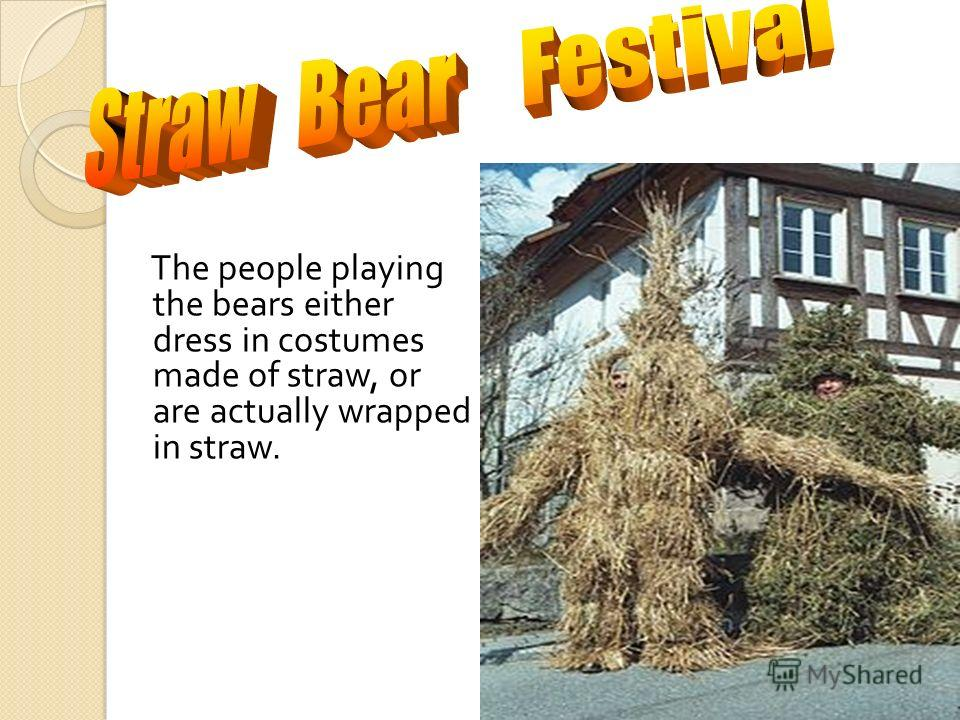 The people playing the bears either dress in costumes made of straw, or are actually wrapped in straw.