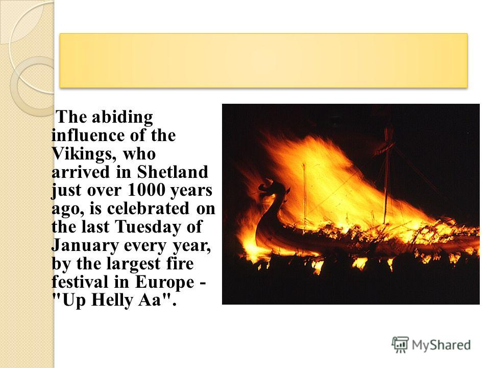 The abiding influence of the Vikings, who arrived in Shetland just over 1000 years ago, is celebrated on the last Tuesday of January every year, by the largest fire festival in Europe - Up Helly Aa.