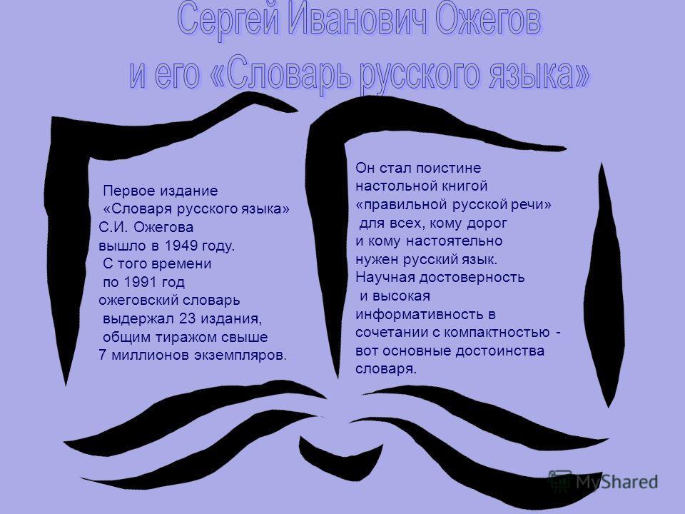 Первое издание «Словаря русского языка» С.И. Ожегова вышло в 1949 году. С того времени по 1991 год ожеговский словарь выдержал 23 издания, общим тиражом свыше 7 миллионов экземпляров. Он стал поистине настольной книгой «правильной русской речи» для в