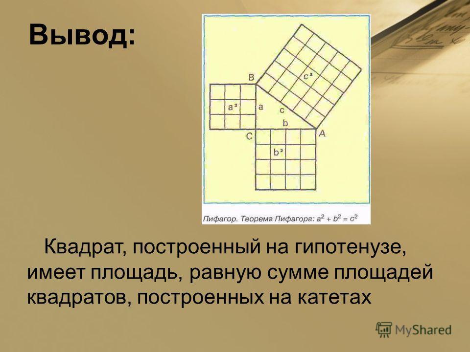 Вывод: Квадрат, построенный на гипотенузе, имеет площадь, равную сумме площадей квадратов, построенных на катетах