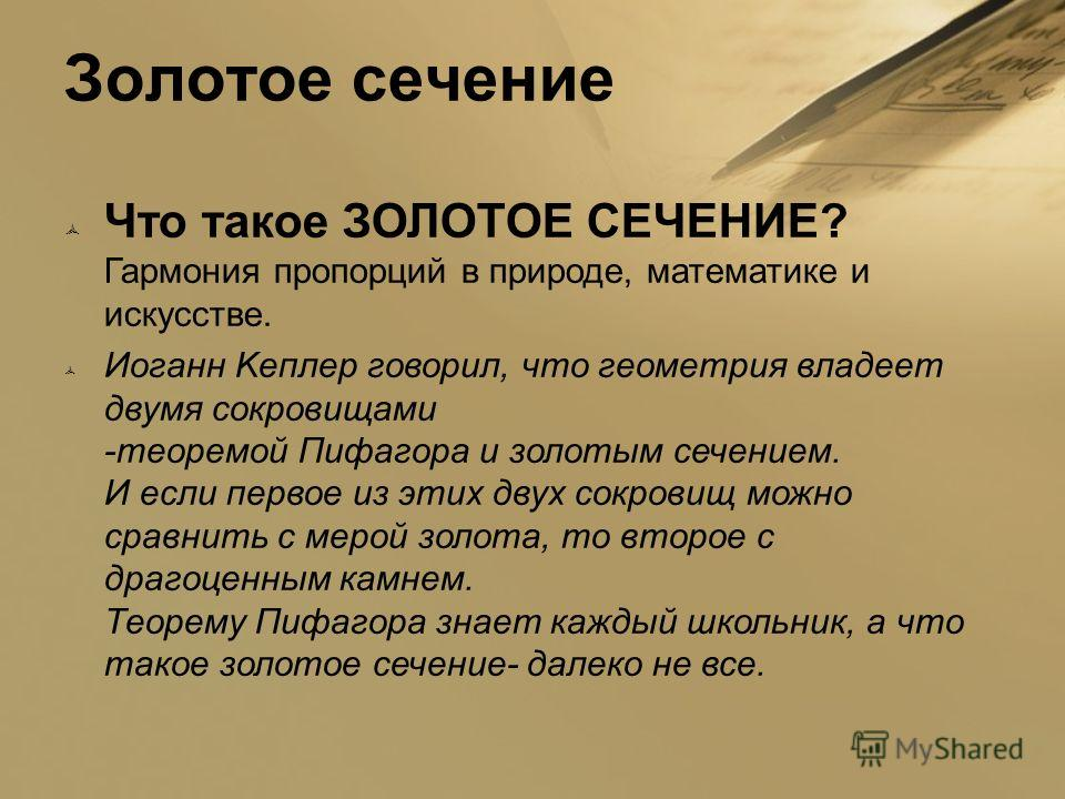 Золотое сечение Что такое ЗОЛОТОЕ СЕЧЕНИЕ? Гармония пропорций в природе, математике и искусстве. Иоганн Kеплер говорил, что геометрия владеет двумя сокровищами -теоремой Пифагора и золотым сечением. И если первое из этих двух сокровищ можно сравнить