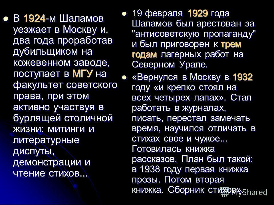 В 1924-м Шаламов уезжает в Москву и, два года проработав дубильщиком на кожевенном заводе, поступает в МГУ на факультет советского права, при этом активно участвуя в бурлящей столичной жизни: митинги и литературные диспуты, демонстрации и чтение стих