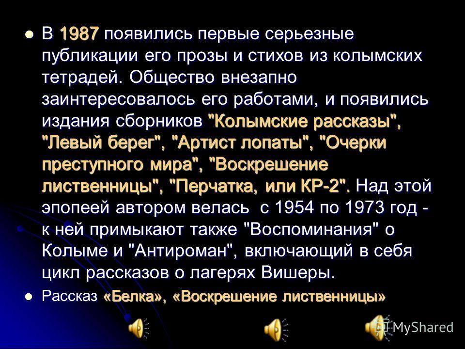 В 1987 появились первые серьезные публикации его прозы и стихов из колымских тетрадей. Общество внезапно заинтересовалось его работами, и появились издания сборников