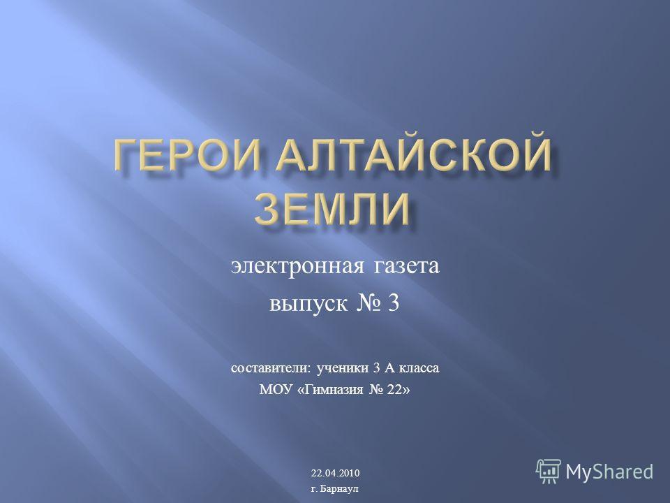 электронная газета выпуск 3 составители : ученики 3 А класса МОУ « Гимназия 22» 22.04.2010 г. Барнаул