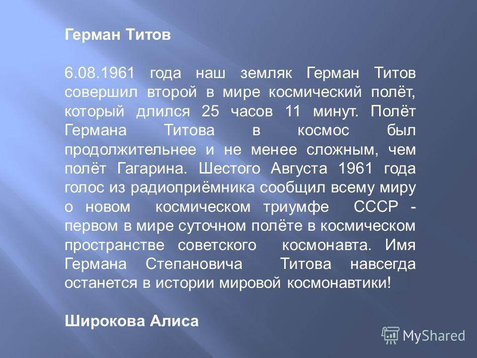 Герман Титов 6.08.1961 года наш земляк Герман Титов совершил второй в мире космический полёт, который длился 25 часов 11 минут. Полёт Германа Титова в космос был продолжительнее и не менее сложным, чем полёт Гагарина. Шестого Августа 1961 года голос