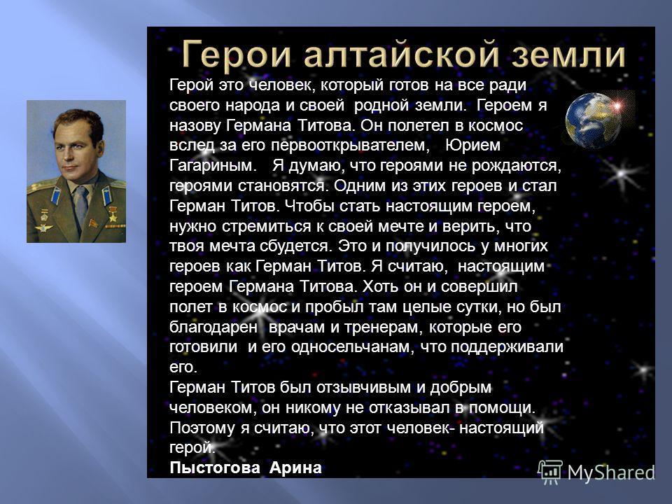 Герой это человек, который готов на все ради своего народа и своей родной земли. Героем я назову Германа Титова. Он полетел в космос вслед за его первооткрывателем, Юрием Гагариным. Я думаю, что героями не рождаются, героями становятся. Одним из этих