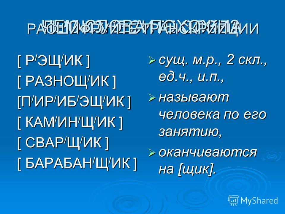 ПРОИЗНЕСИТЕ СЛОВА [ Р / ЭЩ / ИК ] [ РАЗНОЩ / ИК ] [П / ИР / ИБ / ЭЩ / ИК ] [ КАМ / ИН / Щ / ИК ] [ СВАР / Щ / ИК ] [ БАРАБАН / Щ / ИК ] сущ. м.р., 2 скл., ед.ч., и.п., называют человека по его занятию, оканчиваются на [щик]. ЧЕМ СЛОВА ПОХОЖИ? РАСШИФР