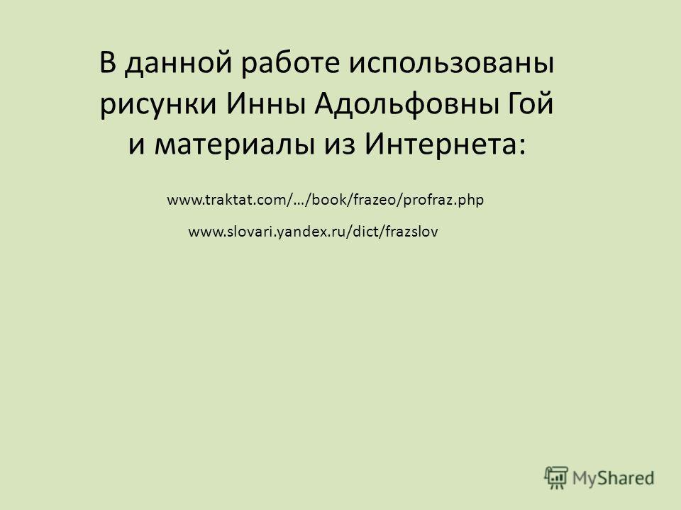 В данной работе использованы рисунки Инны Адольфовны Гой и материалы из Интернета: www.traktat.com/…/book/frazeo/profraz.php www.slovari.yandex.ru/dict/frazslov