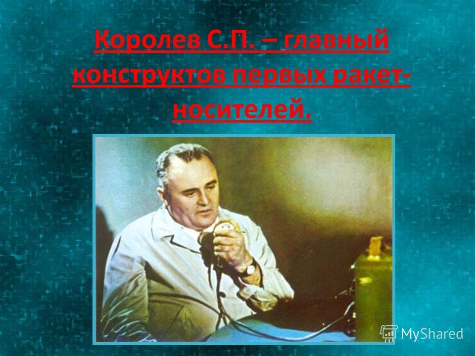Королев С.П. – главный конструктов первых ракет- носителей.