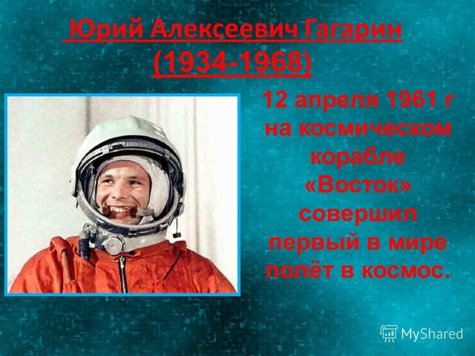 Юрий Алексеевич Гагарин (1934-1968) 12 апреля 1961 г на космическом корабле «Восток» совершил первый в мире полёт в космос.