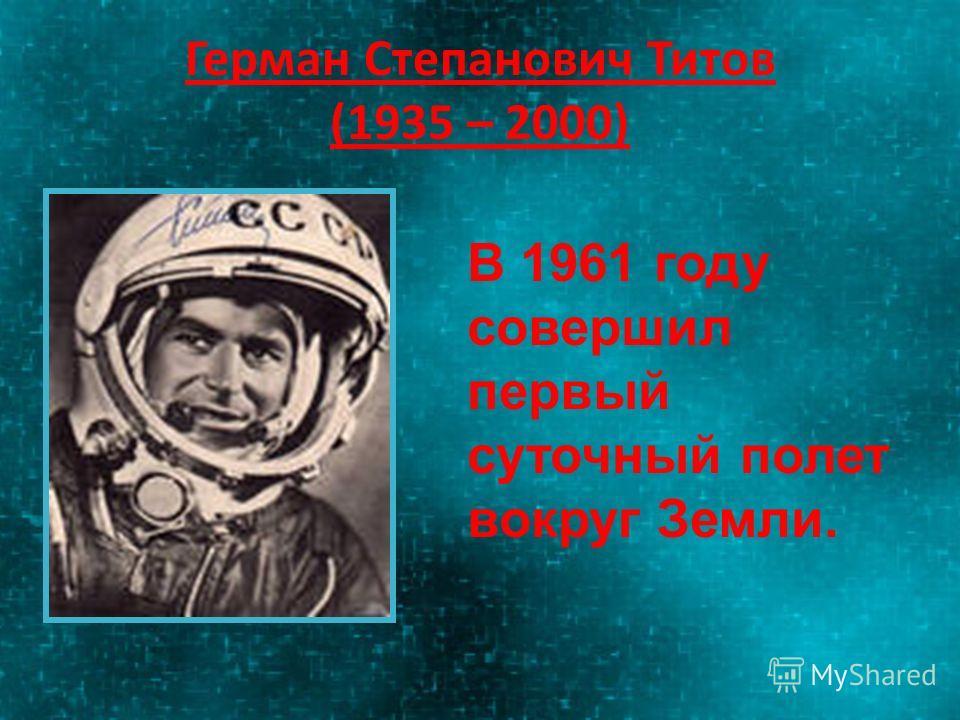 Герман Степанович Титов (1935 – 2000) В 1961 году совершил первый суточный полет вокруг Земли.