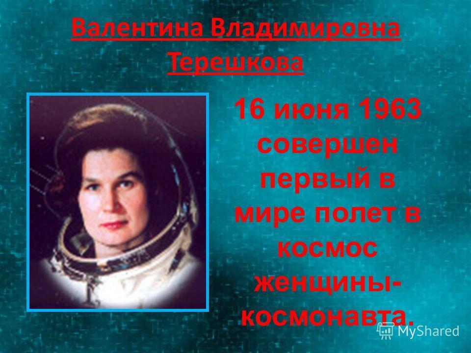 Валентина Владимировна Терешкова 16 июня 1963 совершен первый в мире полет в космос женщины- космонавта.