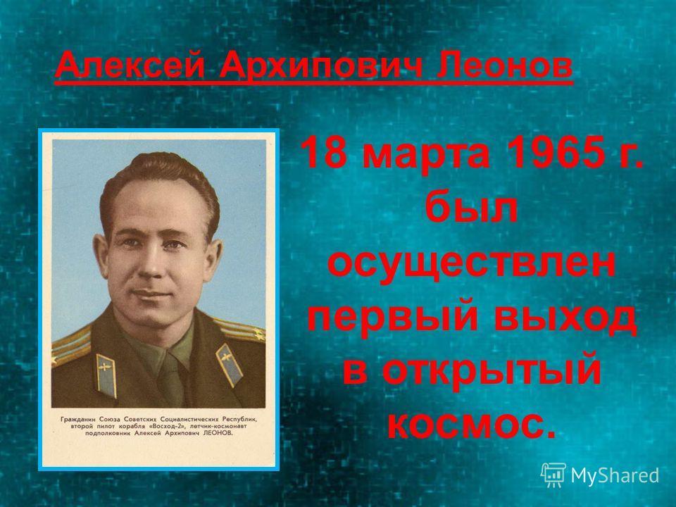 18 марта 1965 г. был осуществлен первый выход в открытый космос. Алексей Архипович Леонов