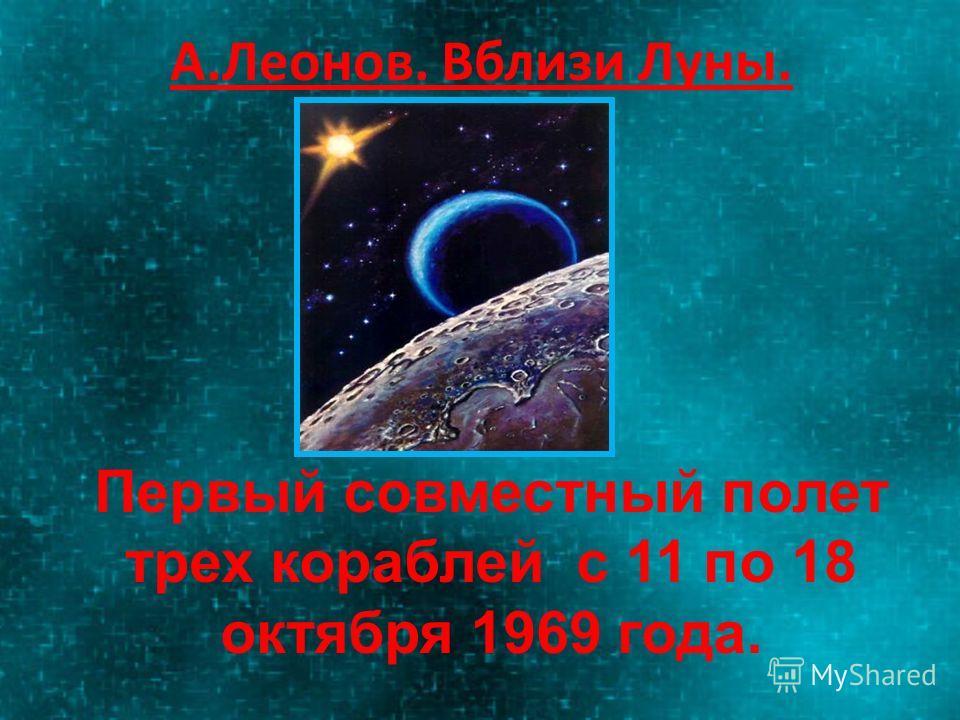 А.Леонов. Вблизи Луны. Первый совместный полет трех кораблей с 11 по 18 октября 1969 года.