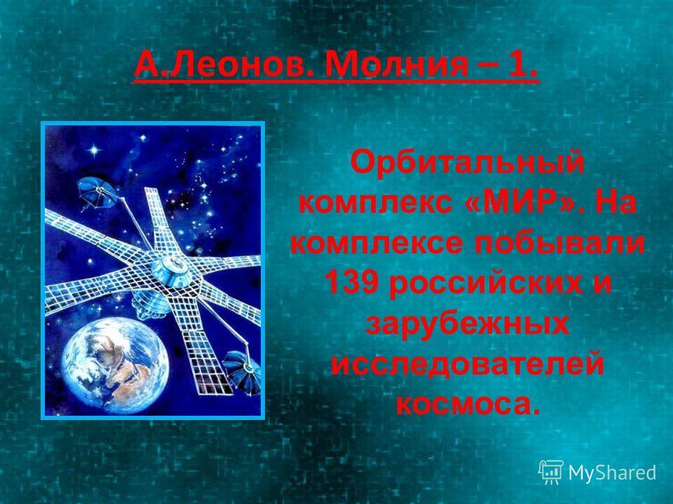 А.Леонов. Молния – 1. Орбитальный комплекс «МИР». На комплексе побывали 139 российских и зарубежных исследователей космоса.