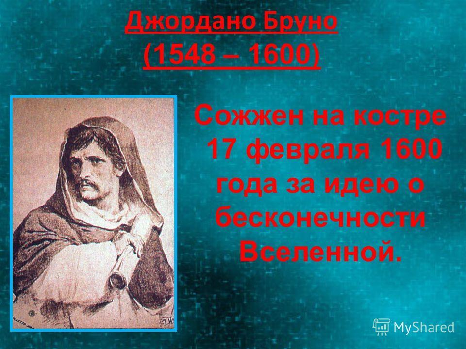 Джордано Бруно (1548 – 1600) Сожжен на костре 17 февраля 1600 года за идею о бесконечности Вселенной.
