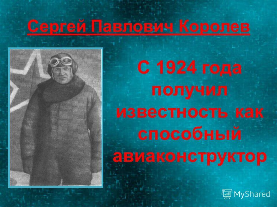 Сергей Павлович Королев С 1924 года получил известность как способный авиаконструктор