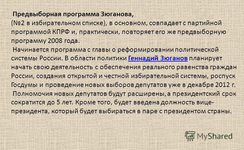 Предвыборная программа Зюганова, (2 в избирательном списке), в основном, совпадает с партийной программой КПРФ и, практически, повторяет его же предвыборную программу 2008 года. Начинается программа с главы о реформировании политической системы Росси