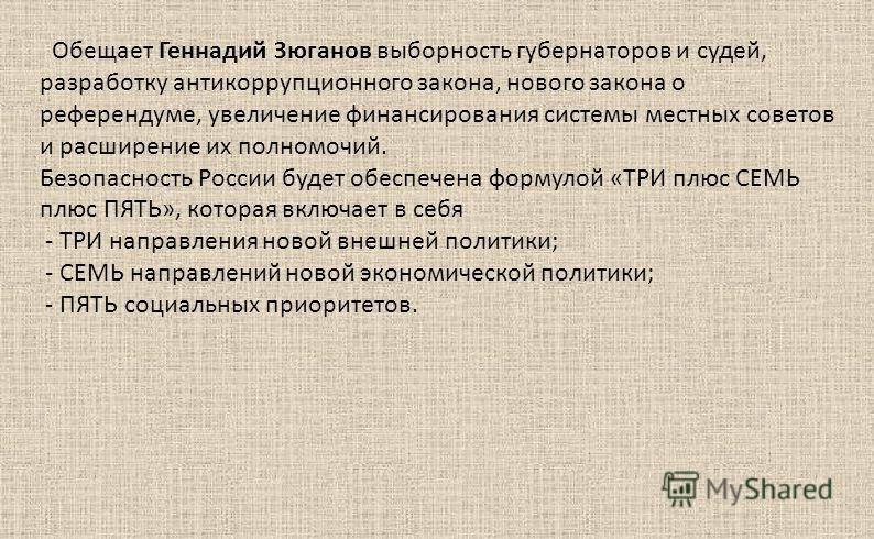 Обещает Геннадий Зюганов выборность губернаторов и судей, разработку антикоррупционного закона, нового закона о референдуме, увеличение финансирования системы местных советов и расширение их полномочий. Безопасность России будет обеспечена формулой «